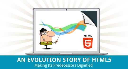 AN EVOLUTION STORY OF HTML5 : MAKING ITS PREDECESSORS DIGNIFIED